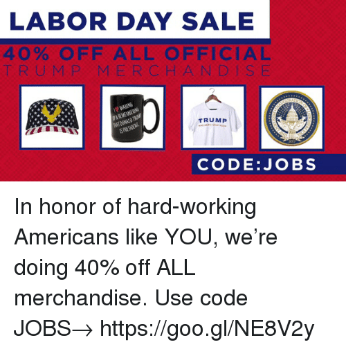 Jobs, Labor Day, and Trump: LABOR DAY SALE  40% OFF ALL OFFICIAL  T RUMP MERCHANDIS E  TRUMP  PRES  CODE:JOBS In honor of hard-working Americans like YOU, we're doing 40% off ALL merchandise. Use code JOBS→ https://goo.gl/NE8V2y