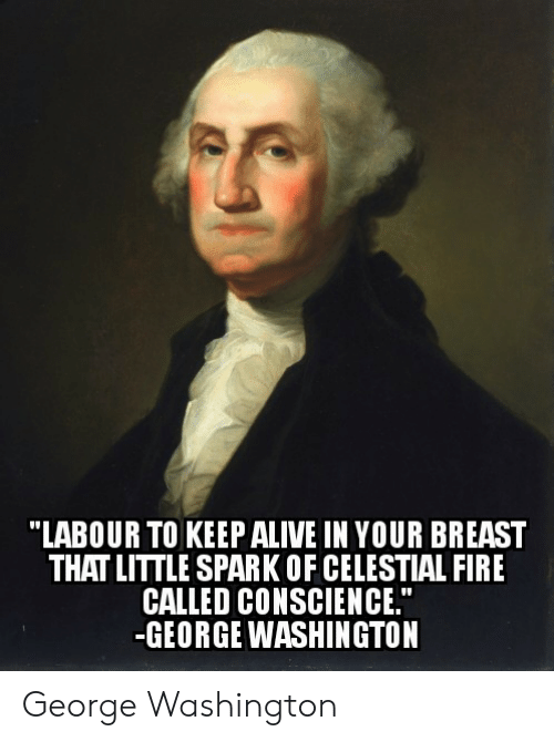 "Conscience: ""LABOUR TO KEEPALIVE IN YOUR BREAST  THAT LITTLE SPARK OF CELESTIAL FIRE  CALLED CONSCIENCE.""  -GEORGE WASHINGTON George Washington"