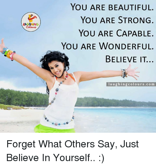 You Are Wonderful: LAC  YOU ARE BEAUTIFUL.  YOU ARE STRONG  YOU ARE CAPABLE.  YOU ARE WONDERFUL.  BELIEVE IT...  laughing colours.com Forget What Others Say, Just Believe In Yourself.. :)