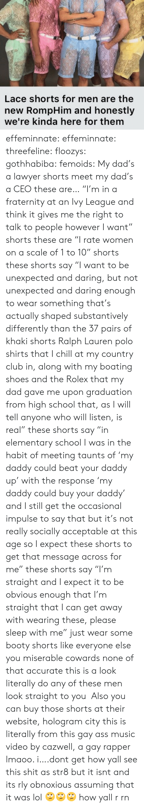 "Ralph Lauren: Lace shorts for men are the  new RompHim and honestly  we're kinda here for them effeminnate:  effeminnate:   threefeline:   floozys:  gothhabiba:  femoids: My dad's a lawyer shorts meet my dad's a CEO these are… ""I'm in a fraternity at an Ivy League and think it gives me the right to talk to people however I want"" shorts these are ""I rate women on a scale of 1 to 10"" shorts these shorts say ""I want to be unexpected and daring, but not unexpected and daring enough to wear something that's actually shaped substantively differently than the 37 pairs of khaki shorts  Ralph Lauren polo shirts that I chill at my country club in, along with my boating shoes and the Rolex that my dad gave me upon graduation from high school that, as I will tell anyone who will listen, is real"" these shorts say ""in elementary school I was in the habit of meeting taunts of 'my daddy could beat your daddy up' with the response 'my daddy could buy your daddy' and I still get the occasional impulse to say that but it's not really socially acceptable at this age so I expect these shorts to get that message across for me"" these shorts say ""I'm straight and I expect it to be obvious enough that I'm straight that I can get away with wearing these, please sleep with me"" just wear some booty shorts like everyone else you miserable cowards  none of that accurate this is a look  literally do any of these men look straight to you  Also you can buy those shorts at their website, hologram city   this is literally from this gay ass music video by cazwell, a gay rapper lmaoo. i….dont get how yall see this shit as str8 but it isnt and its rly obnoxious assuming that it was lol 🙄🙄🙄   how yall r rn"