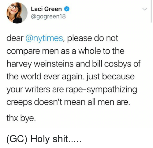 Memes, Shit, and Mean: Laci Green  @gogreen18  dear @nytimes, please do not  compare men as a whole to the  harvey weinsteins and bill cosbys of  the world ever again. just because  your writers are rape-sympathizing  creeps doesn't mean all men are.  thx bye. (GC) Holy shit.....