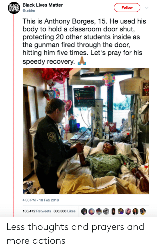speedy: lack Lives Matter  @usblm  Follow  This is Anthony Borges, 15. He used his  body to hold a classroom door shut,  protecting 20 other students inside as  the gunman fired through the door,  hitting him five times. Let's pray for his  speedy recovery.  4:30 PM- 18 Feb 2018  136,472 Retweets 380,360 Likes  阅0900 Less thoughts and prayers and more actions