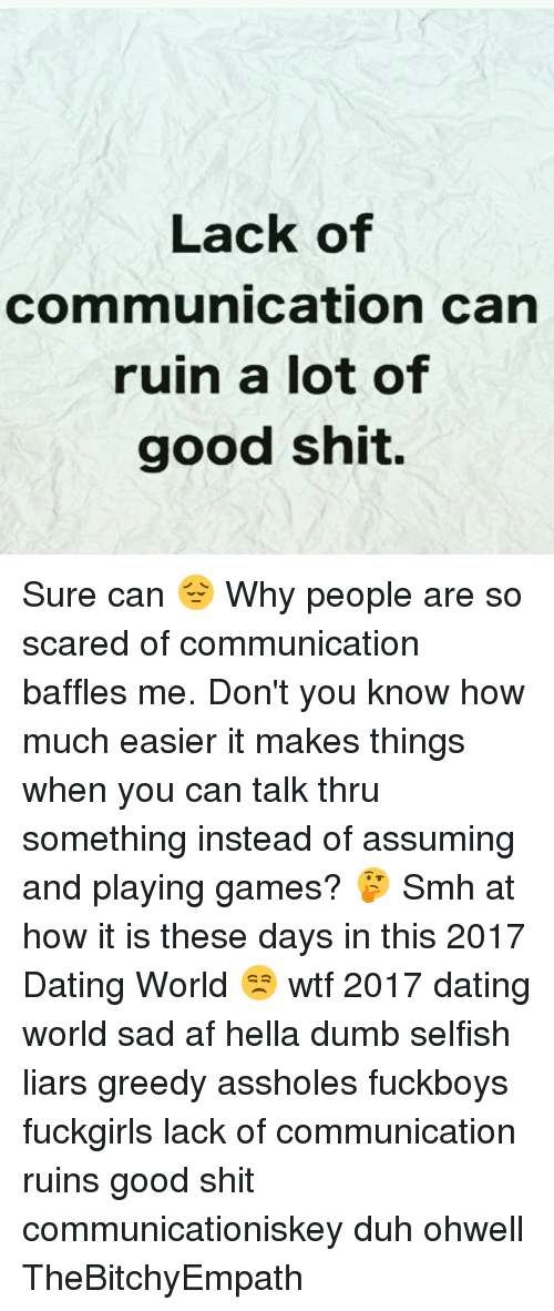 Af, Dating, and Dumb: Lack of  communication can  ruin a lot of  good shit. Sure can 😔 Why people are so scared of communication baffles me. Don't you know how much easier it makes things when you can talk thru something instead of assuming and playing games? 🤔 Smh at how it is these days in this 2017 Dating World 😒 wtf 2017 dating world sad af hella dumb selfish liars greedy assholes fuckboys fuckgirls lack of communication ruins good shit communicationiskey duh ohwell TheBitchyEmpath