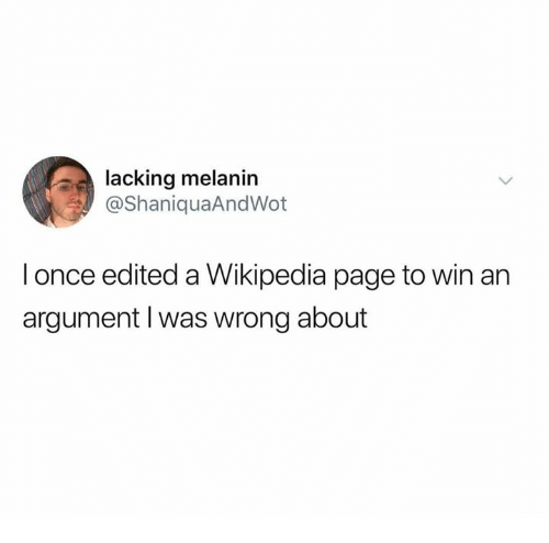 Dank, Wikipedia, and 🤖: lacking melanin  @ShaniquaAndWot  I once edited a Wikipedia page to win an  argument I was wrong about