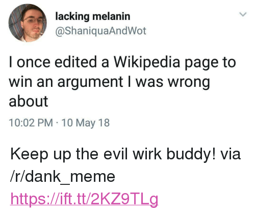 """Dank, Meme, and Wikipedia: lacking melanin  @ShaniquaAndWot  I once edited a Wikipedia page to  win an argument l was wrong  about  10:02 PM 10 May 18 <p>Keep up the evil wirk buddy! via /r/dank_meme <a href=""""https://ift.tt/2KZ9TLg"""">https://ift.tt/2KZ9TLg</a></p>"""