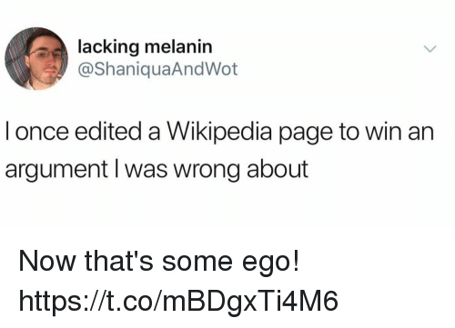 Funny, Wikipedia, and Page: lacking melanin  @ShaniquaAndWot  l once edited a Wikipedia page to win an  argument l was wrong about Now that's some ego! https://t.co/mBDgxTi4M6