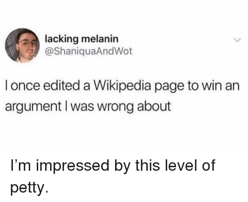 melanin: lacking melanin  @ShaniquaAndWot  l once edited a Wikipedia page to win an  argument l was wrong about I'm impressed by this level of petty.