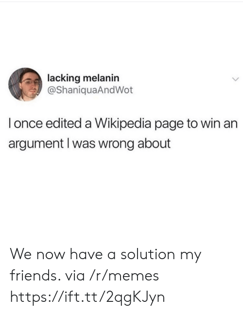 melanin: lacking melanin  @ShaniquaAndWot  l once edited a Wikipedia page to win an  argument l was wrong about We now have a solution my friends. via /r/memes https://ift.tt/2qgKJyn