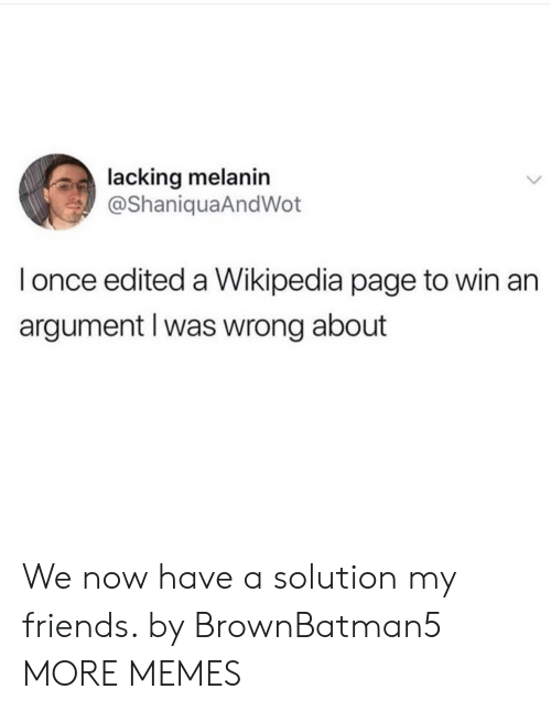 melanin: lacking melanin  @ShaniquaAndWot  l once edited a Wikipedia page to win an  argument l was wrong about We now have a solution my friends. by BrownBatman5 MORE MEMES