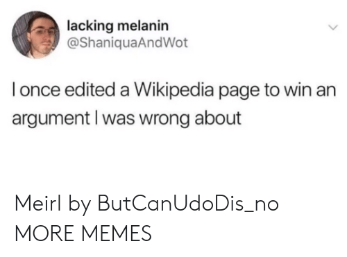 melanin: lacking melanin  @ShaniquaAndWot  l once edited a Wikipedia page to win an  argument l was wrong about Meirl by ButCanUdoDis_no MORE MEMES