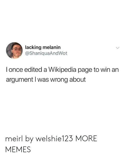 melanin: lacking melanin  @ShaniquaAndWot  l once edited a Wikipedia page to win an  argument l was wrong about meirl by welshie123 MORE MEMES