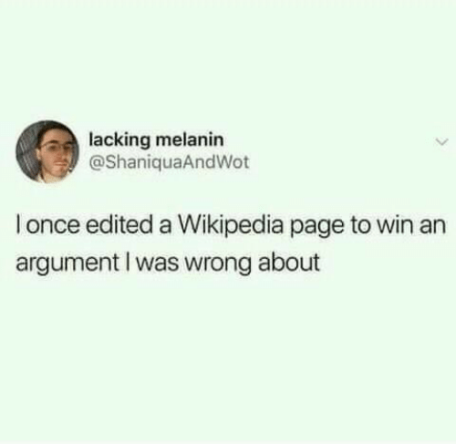 melanin: lacking melanin  @ShaniquaAndWot  once edited a Wikipedia page to win an  argument I was wrong about
