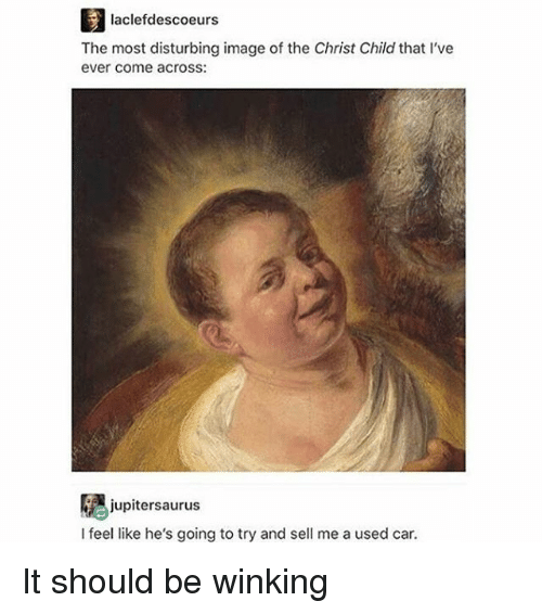 Memes, Image, and 🤖: laclefdescoeurs  The most disturbing image of the Christ Childthat l've  ever come across:  jupitersaurus  I feel like he's going to try and sell me a used car. It should be winking