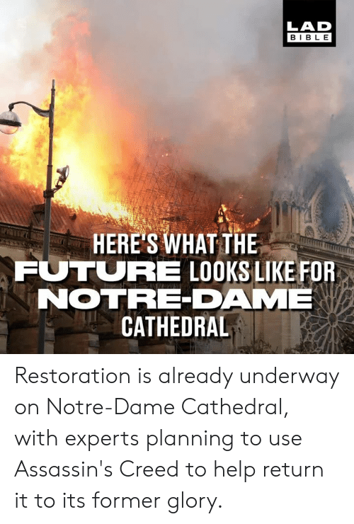 assassins: LAD  BIBL E  HERE'S WHAT THE  FUTURE LOOKS LIKE FOR  NOTRE-DAME  CATHEDRAL Restoration is already underway on Notre-Dame Cathedral, with experts planning to use Assassin's Creed to help return it to its former glory.
