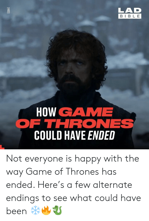 could have been: LAD  BIBL E  HOW GAME  FTHRONES  COULD HAVE ENDED Not everyone is happy with the way Game of Thrones has ended. Here's a few alternate endings to see what could have been ❄️🔥🐉