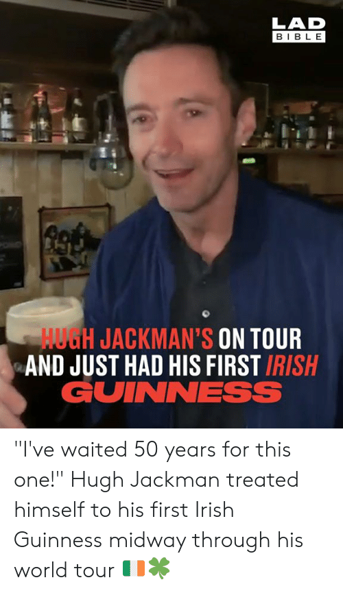 """midway: LAD  BIBL E  HUGH JACKMAN'S ON TOUR  AND JUST HAD HIS FIRST IRISH  GUINNESS """"I've waited 50 years for this one!"""" Hugh Jackman treated himself to his first Irish Guinness midway through his world tour 🇮🇪🍀"""