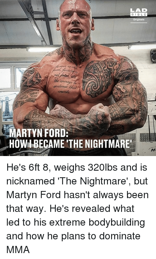 originals: LAD  BIBL E  Originals  e courage to  MARTYN FORD:  HOWIBECAME THE NIGHTMARE He's 6ft 8, weighs 320lbs and is nicknamed 'The Nightmare', but Martyn Ford hasn't always been that way. He's revealed what led to his extreme bodybuilding and how he plans to dominate MMA