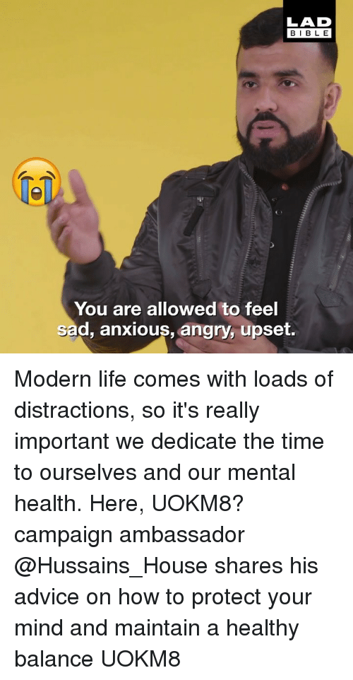 ambassador: LAD  BIBLE  1  You are allowed to feel  sad, anxious, angry, upset. Modern life comes with loads of distractions, so it's really important we dedicate the time to ourselves and our mental health. Here, UOKM8? campaign ambassador @Hussains_House shares his advice on how to protect your mind and maintain a healthy balance UOKM8