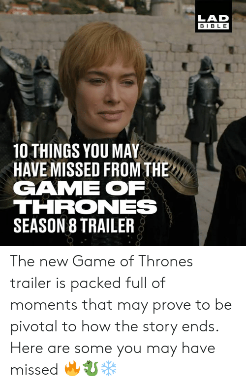 game of thrones season: LAD  BIBLE  10 THINGS YOU MAY  HAVE MISSED FROM THE  GAME OF  THRONES  SEASON 8 TRAILER The new Game of Thrones trailer is packed full of moments that may prove to be pivotal to how the story ends. Here are some you may have missed 🔥🐉❄️