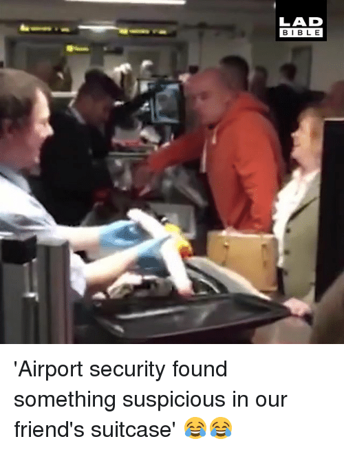 Suspicious: LAD  BIBLE 'Airport security found something suspicious in our friend's suitcase' 😂😂