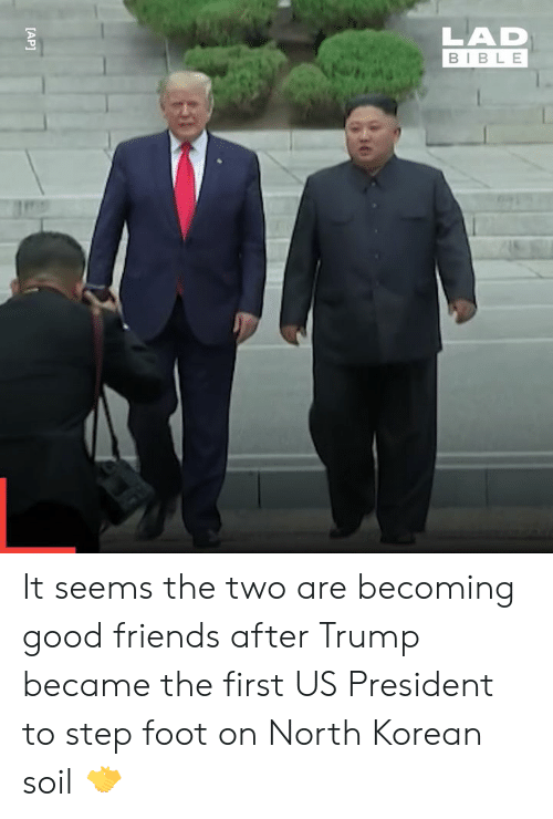 soil: LAD  BIBLE  [AP] It seems the two are becoming good friends after Trump became the first US President to step foot on North Korean soil 🤝