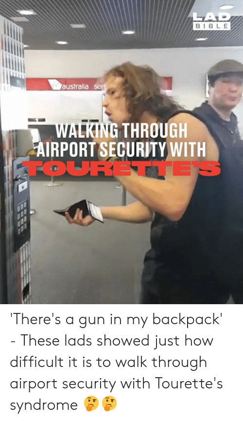 tourettes: LAD  BIBLE  australia ser  WALKING THROUGH  AIRPORT SECURITY WITH  FOURETTE 'There's a gun in my backpack' - These lads showed just how difficult it is to walk through airport security with Tourette's syndrome 🤔🤔