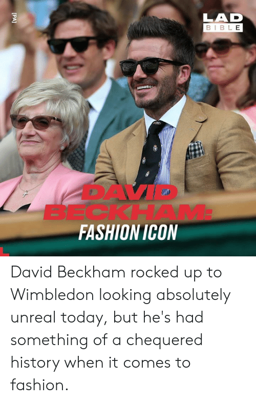 beckham: LAD  BIBLE  BECKHAM  FASHION ICON  [PA] David Beckham rocked up to Wimbledon looking absolutely unreal today, but he's had something of a chequered history when it comes to fashion.