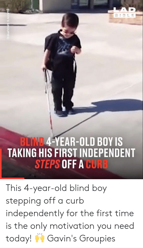 Stepping: LAD  BIBLE  BLIND 4-YEAR-OLD BOY IS  TAKING HIS FIRST INDEPENDENT  STEPS OFF A CURB  [GAVIN'S GROUPIES This 4-year-old blind boy stepping off a curb independently for the first time is the only motivation you need today! 🙌  Gavin's Groupies