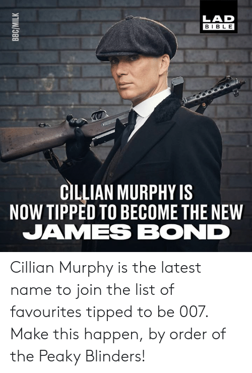 murphy: LAD  BIBLE  CILLIAN MURPHY IS  NOW TIPPED TO BECOME THE NEW  JAMES BOND Cillian Murphy is the latest name to join the list of favourites tipped to be 007. Make this happen, by order of the Peaky Blinders!