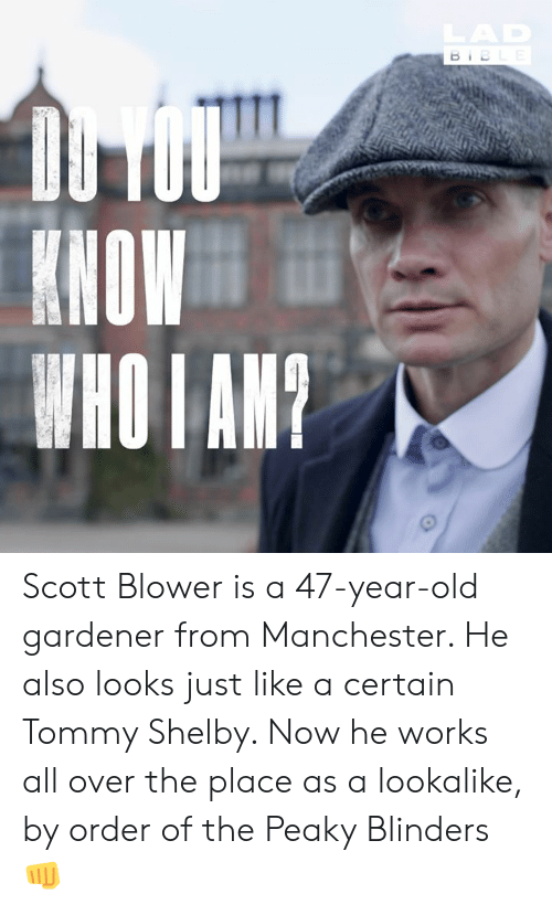 Manchester: LAD  BIBLE  DU TOU  KHOW  WHO I AM? Scott Blower is a 47-year-old gardener from Manchester. He also looks just like a certain Tommy Shelby. Now he works all over the place as a  lookalike, by order of the Peaky Blinders 👊