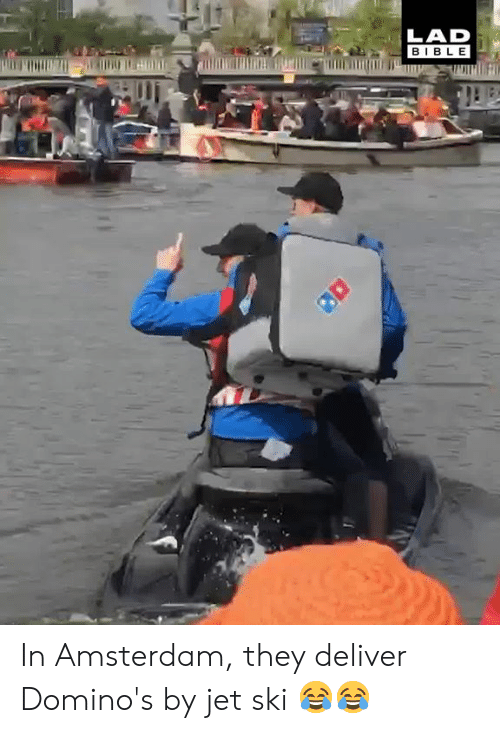 deliver: LAD  BIBLE In Amsterdam, they deliver Domino's by jet ski 😂😂