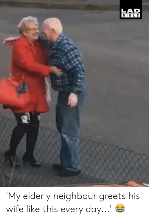 neighbour: LAD  BIBLE 'My elderly neighbour greets his wife like this every day...' 😂