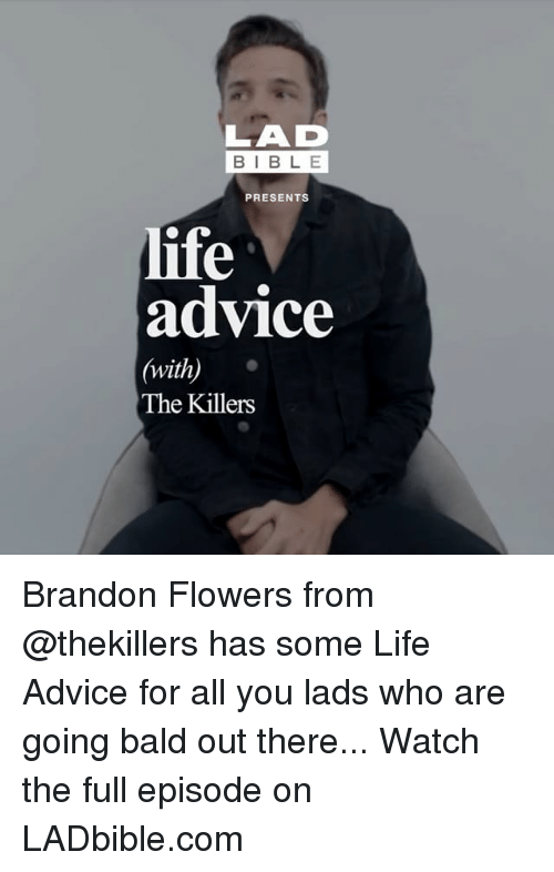 Advice, Life, and Memes: LAD  BIBLE  PRESENTS  life  advice  (with)  The Killers Brandon Flowers from @thekillers has some Life Advice for all you lads who are going bald out there... Watch the full episode on LADbible.com