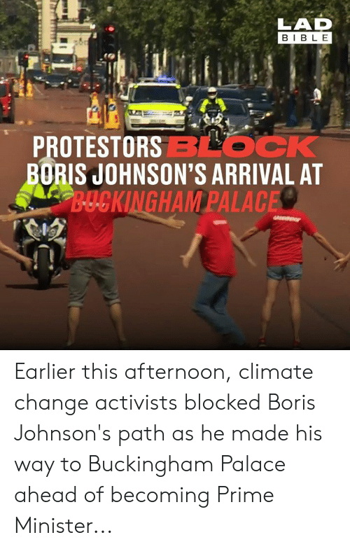 johnsons: LAD  BIBLE  PROTESTORSBLOCK  BORIS JOHNSON'S ARRIVAL AT  B-UCKINGHAM PALACE Earlier this afternoon, climate change activists blocked Boris Johnson's path as he made his way to Buckingham Palace ahead of becoming Prime Minister...