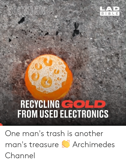 recycling: LAD  BIBLE  SOUND ON  RECYCLING GOLD  FROM USED ELECTRONICS One man's trash is another man's treasure 👏  Archimedes Channel
