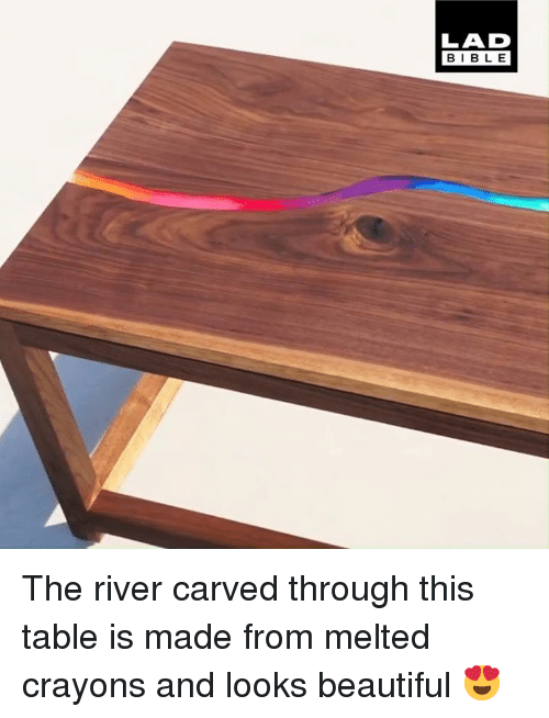 crayons: LAD  BIBLE The river carved through this table is made from melted crayons and looks beautiful 😍
