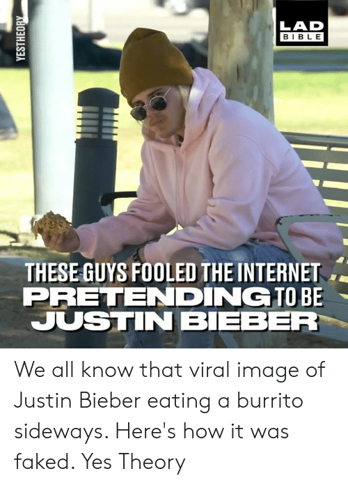 Justin Bieber: LAD  BIBLE  THESE GUYS FOOLED THE INTERNET  PRETENDING TO BE  JUSTIN BIEBER We all know that viral image of Justin Bieber eating a burrito sideways. Here's how it was faked.   Yes Theory