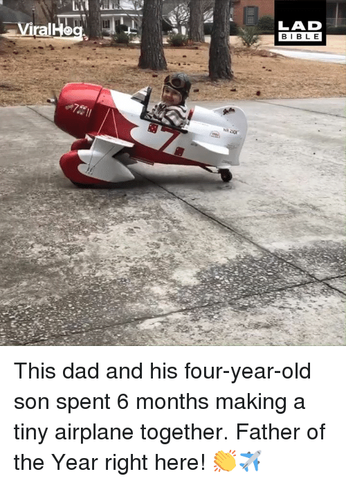 Father Of: LAD  BIBLE This dad and his four-year-old son spent 6 months making a tiny airplane together. Father of the Year right here! 👏✈️