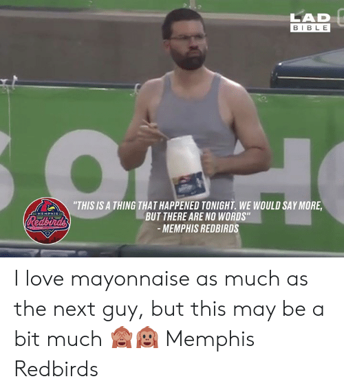 "No Words: LAD  BIBLE  ""THIS IS A THING THAT HAPPENED TONIGHT. WE WOULD SAY MORE  BUT THERE ARE NO WORDS""  -MEMPHIS REDBIRDS  EMEMPHIS=  Redbirds I love mayonnaise as much as the next guy, but this may be a bit much 🙈🙉  Memphis Redbirds"