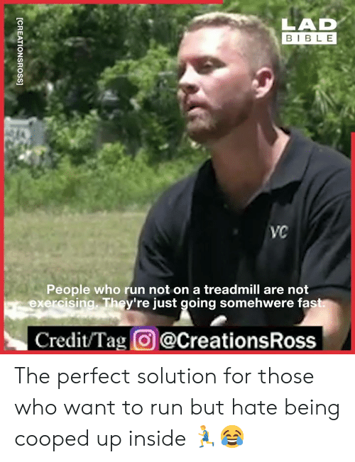 exercising: LAD  BIBLE  VC  People who run not on a treadmill are not  exercising. They're just going somehwere fast  Credit/Tag@CreationsRoss  [CREATIONSROSS] The perfect solution for those who want to run but hate being cooped up inside 🏃‍♂️😂
