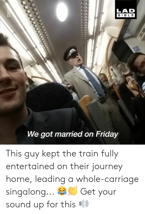 Entertained: LAD  BIBLE  We got married on Friday This guy kept the train fully entertained on their journey home, leading a whole-carriage singalong... 😂👏  Get your sound up for this 🔊