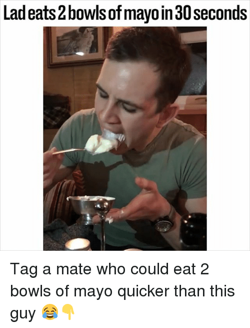 Memes, 🤖, and Who: Lad eats2bowls of mayoin30seconds Tag a mate who could eat 2 bowls of mayo quicker than this guy 😂👇