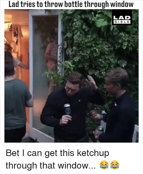 Memes, Bible, and 🤖: Lad tries to throw bottle through window  LAD  BIBLE Bet I can get this ketchup through that window... 😂😂