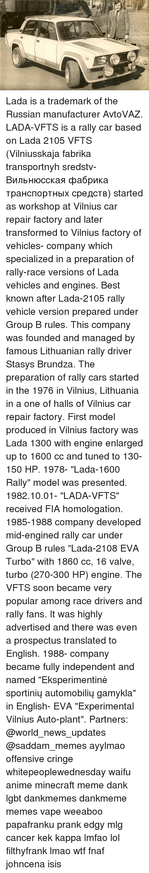 "rally car: Lada is a trademark of the Russian manufacturer AvtoVAZ. LADA-VFTS is a rally car based on Lada 2105 VFTS (Vilniusskaja fabrika transportnyh sredstv-Вильнюсская фабрика транспортных средств) started as workshop at Vilnius car repair factory and later transformed to Vilnius factory of vehicles- company which specialized in a preparation of rally-race versions of Lada vehicles and engines. Best known after Lada-2105 rally vehicle version prepared under Group B rules. This company was founded and managed by famous Lithuanian rally driver Stasys Brundza. The preparation of rally cars started in the 1976 in Vilnius, Lithuania in a one of halls of Vilnius car repair factory. First model produced in Vilnius factory was Lada 1300 with engine enlarged up to 1600 cc and tuned to 130-150 HP. 1978- ""Lada-1600 Rally"" model was presented. 1982.10.01- ""LADA-VFTS"" received FIA homologation. 1985-1988 company developed mid-engined rally car under Group B rules ""Lada-2108 EVA Turbo"" with 1860 cc, 16 valve, turbo (270-300 HP) engine. The VFTS soon became very popular among race drivers and rally fans. It was highly advertised and there was even a prospectus translated to English. 1988- company became fully independent and named ""Eksperimentinė sportinių automobilių gamykla"" in English- EVA ""Experimental Vilnius Auto-plant"". Partners: @world_news_updates @saddam_memes ayylmao offensive cringe whitepeoplewednesday waifu anime minecraft meme dank lgbt dankmemes dankmeme memes vape weeaboo papafranku prank edgy mlg cancer kek kappa lmfao lol filthyfrank lmao wtf fnaf johncena isis"