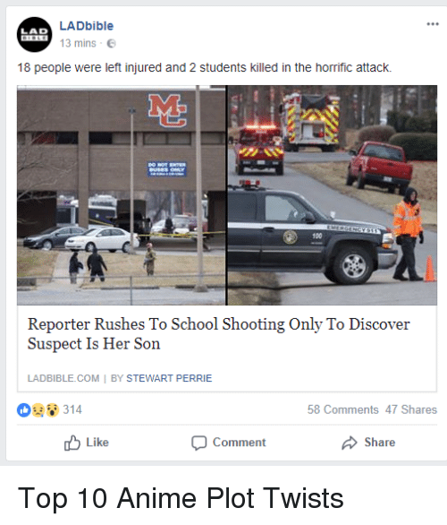 Perrie: LADbible  13 mins .  LAD  18 people were left injured and 2 students killed in the horrific attack.  M.  100  Reporter Rushes To School Shooting Only To Discover  To  Suspect Is Her Son  LADBIBLE.COM I BY STEWART PERRIE  8314  58 Comments 47 Shares  Like  Comment  Share <p>Top 10 Anime Plot Twists</p>