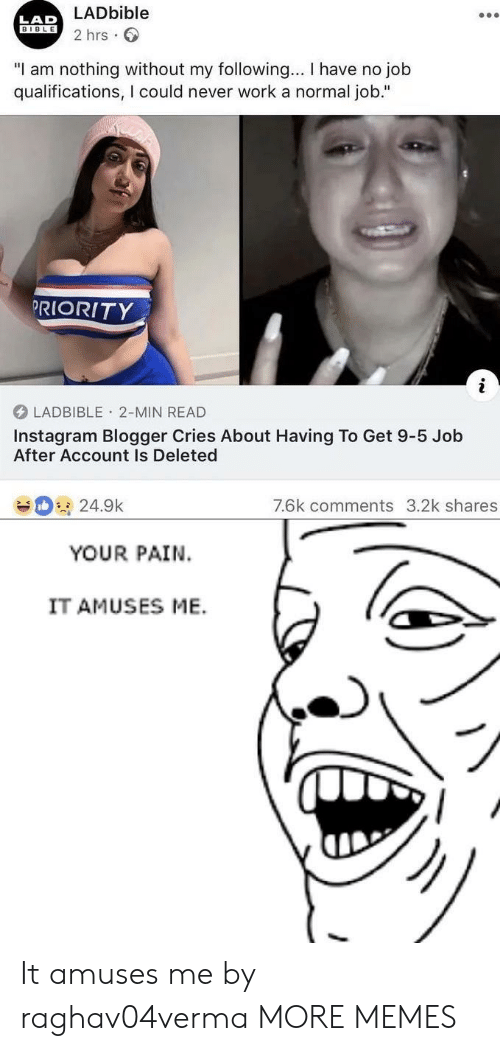 """Bible: LADbible  2 hrs  LAD  BIBLE  """"I am nothing without my following... I have no job  qualifications, I could never work a normal job.""""  PRIORITY  LADBIBLE 2-MIN READ  Instagram Blogger Cries About Having To Get 9-5 Job  After Account Is Deleted  7.6k comments 3.2k shares  24.9k  YOUR PAIN  IT AMUSES ME. It amuses me by raghav04verma MORE MEMES"""