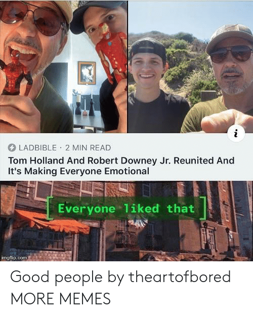 Robert Downey Jr: LADBIBLE 2 MIN READ  Tom Holland And Robert Downey Jr. Reunited And  It's Making Everyone Emotional  Everyone 1iked that  imgflip.com Good people by theartofbored MORE MEMES