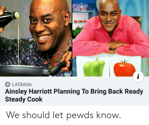 ainsley harriott: LADbible  Ainsley Harriott Planning To Bring Back Ready  Steady Cook We should let pewds know.