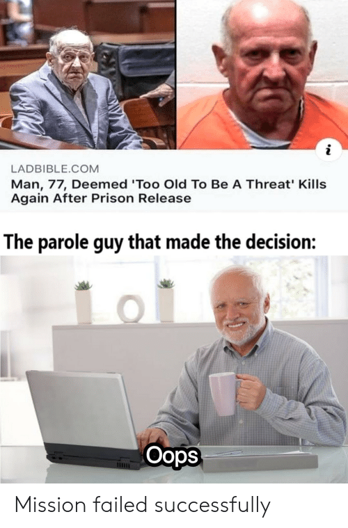 Too Old: LADBIBLE.COM  Man, 77, Deemed 'Too Old To Be A Threat' Kills  Again After Prison Release  The parole guy that made the decision:  Oops Mission failed successfully