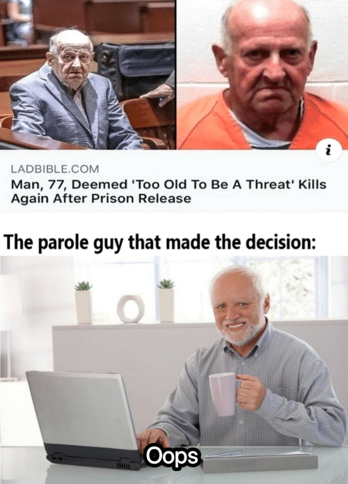 Too Old: LADBIBLE.COM  Man, 77, Deemed 'Too Old To Be A Threat' Kills  Again After Prison Release  The parole guy that made the decision:  Oops